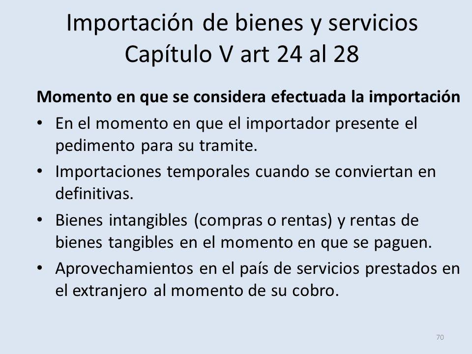 Importación de bienes y servicios Capítulo V art 24 al 28 Momento en que se considera efectuada la importación En el momento en que el importador pres