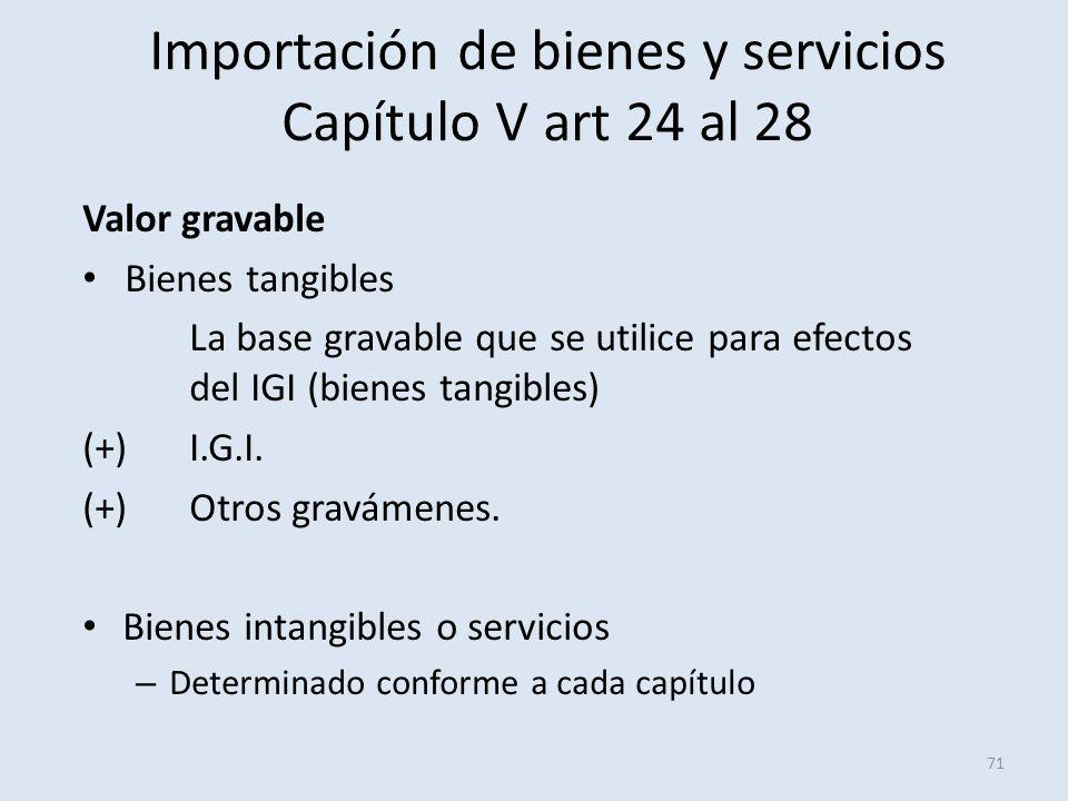 Importación de bienes y servicios Capítulo V art 24 al 28 Valor gravable Bienes tangibles La base gravable que se utilice para efectos del IGI (bienes