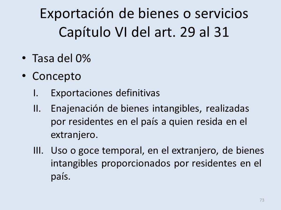 Exportación de bienes o servicios Capítulo VI del art. 29 al 31 Tasa del 0% Concepto I.Exportaciones definitivas II.Enajenación de bienes intangibles,