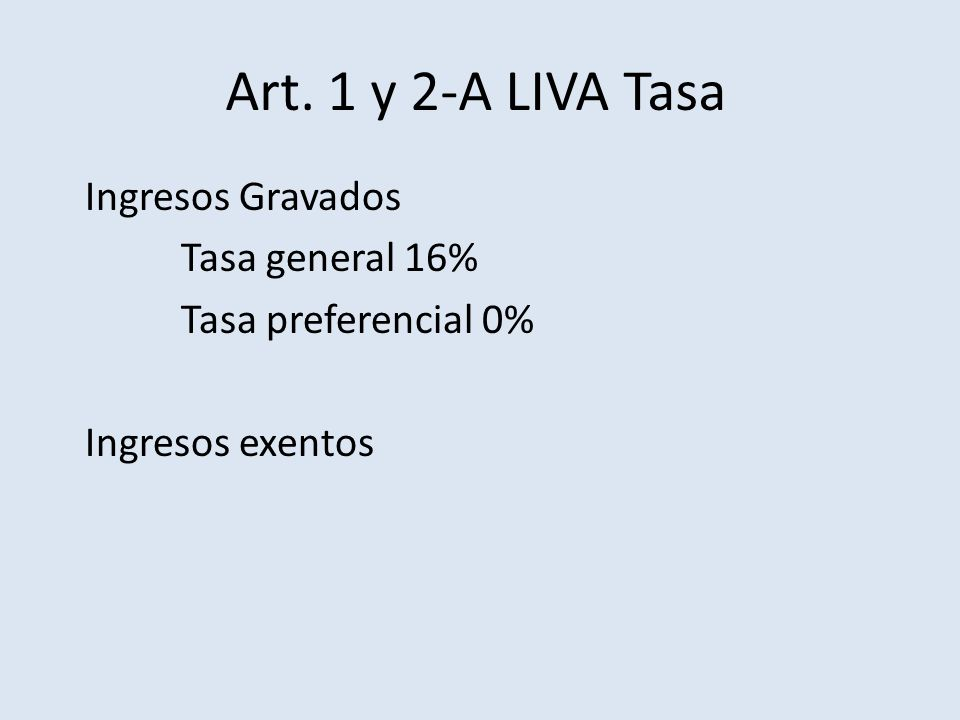 Art. 1 y 2-A LIVA Tasa Ingresos Gravados Tasa general 16% Tasa preferencial 0% Ingresos exentos