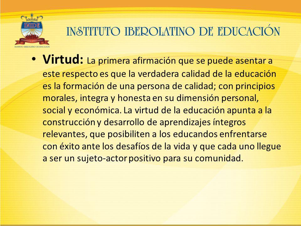 Virtud: La primera afirmación que se puede asentar a este respecto es que la verdadera calidad de la educación es la formación de una persona de calidad; con principios morales, integra y honesta en su dimensión personal, social y económica.