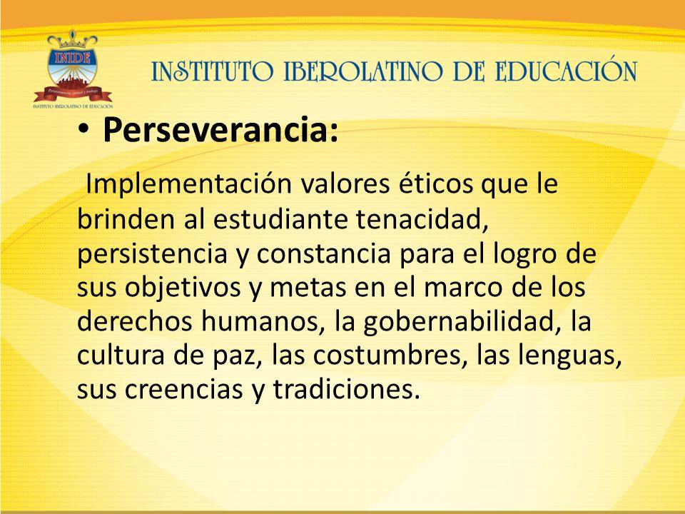 Perseverancia: Implementación valores éticos que le brinden al estudiante tenacidad, persistencia y constancia para el logro de sus objetivos y metas en el marco de los derechos humanos, la gobernabilidad, la cultura de paz, las costumbres, las lenguas, sus creencias y tradiciones.