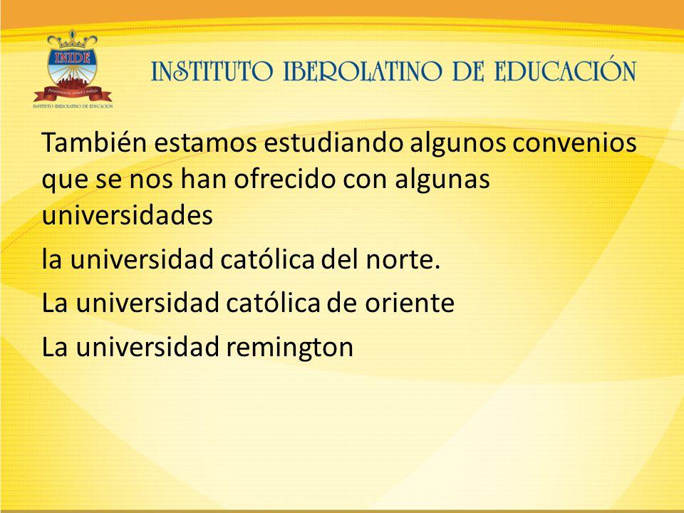 También estamos estudiando algunos convenios que se nos han ofrecido con algunas universidades la universidad católica del norte.