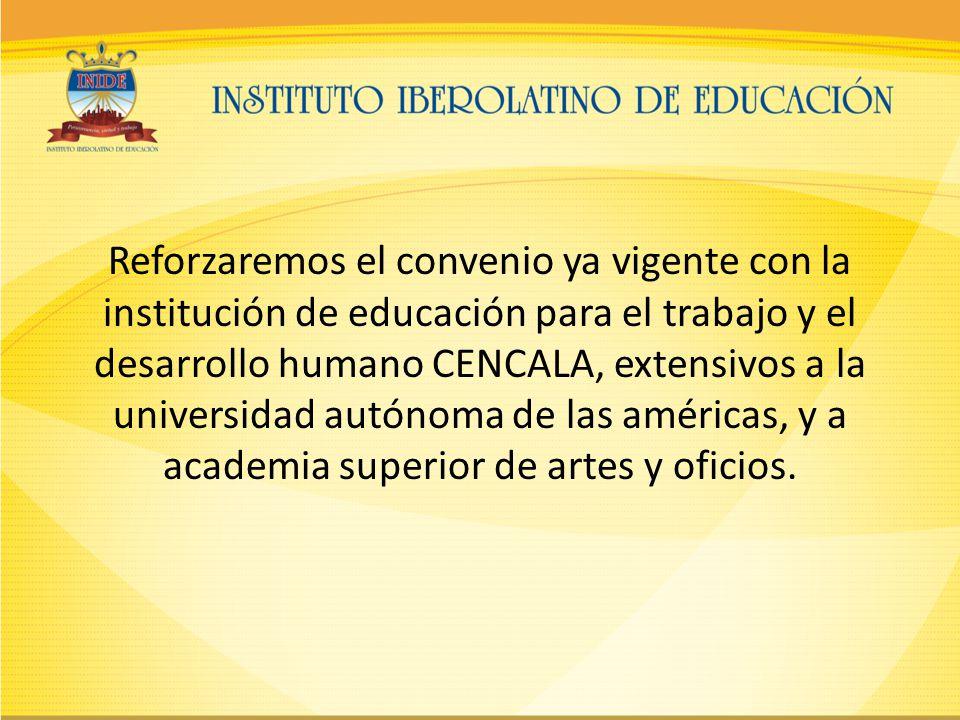 Reforzaremos el convenio ya vigente con la institución de educación para el trabajo y el desarrollo humano CENCALA, extensivos a la universidad autónoma de las américas, y a academia superior de artes y oficios.