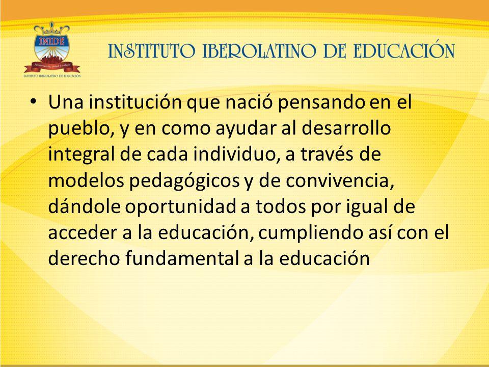 Una institución que nació pensando en el pueblo, y en como ayudar al desarrollo integral de cada individuo, a través de modelos pedagógicos y de convivencia, dándole oportunidad a todos por igual de acceder a la educación, cumpliendo así con el derecho fundamental a la educación
