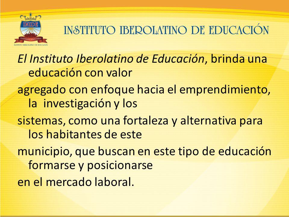 El Instituto Iberolatino de Educación, brinda una educación con valor agregado con enfoque hacia el emprendimiento, la investigación y los sistemas, como una fortaleza y alternativa para los habitantes de este municipio, que buscan en este tipo de educación formarse y posicionarse en el mercado laboral.