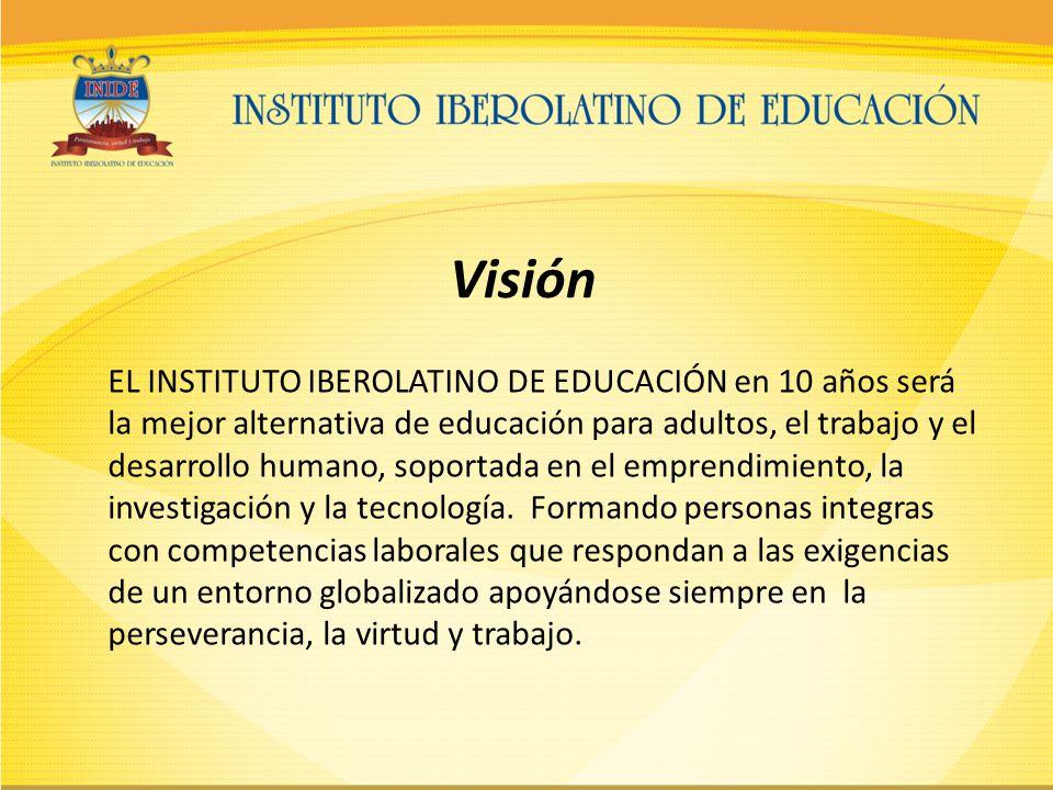 Visión EL INSTITUTO IBEROLATINO DE EDUCACIÓN en 10 años será la mejor alternativa de educación para adultos, el trabajo y el desarrollo humano, soportada en el emprendimiento, la investigación y la tecnología.