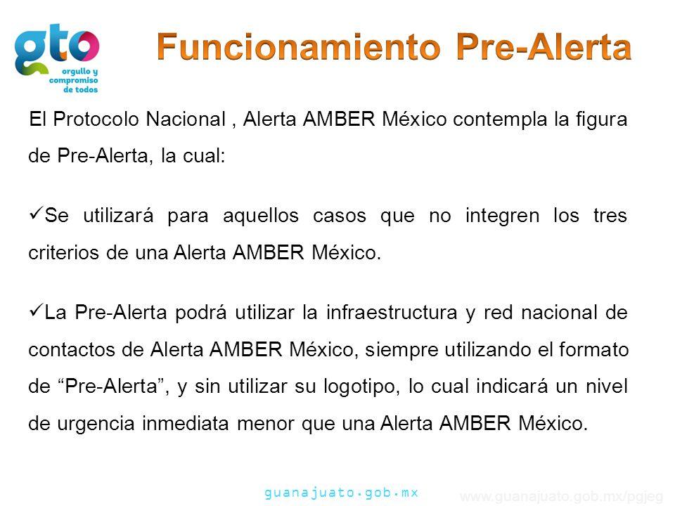 guanajuato.gob.mx www.guanajuato.gob.mx/pgjeg El Protocolo Nacional, Alerta AMBER México contempla la figura de Pre-Alerta, la cual: Se utilizará para aquellos casos que no integren los tres criterios de una Alerta AMBER México.