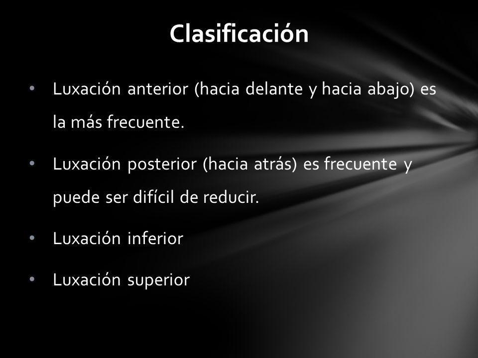 Clasificación Luxación anterior (hacia delante y hacia abajo) es la más frecuente. Luxación posterior (hacia atrás) es frecuente y puede ser difícil d