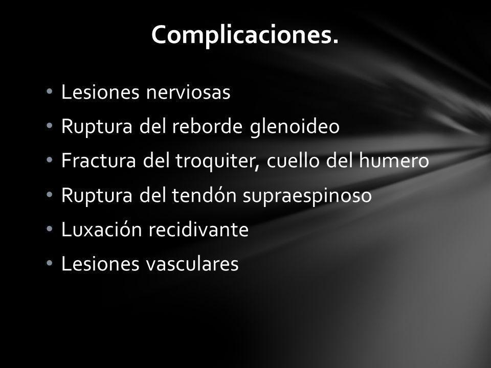 Complicaciones. Lesiones nerviosas Ruptura del reborde glenoideo Fractura del troquiter, cuello del humero Ruptura del tendón supraespinoso Luxación r