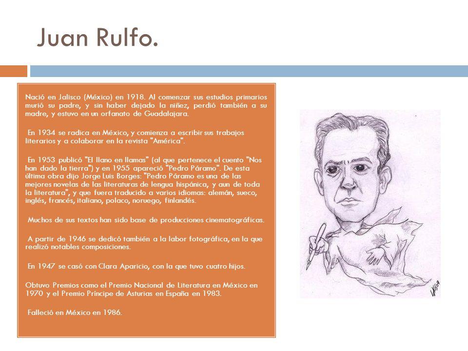 Juan Rulfo. Nació en Jalisco (México) en 1918. Al comenzar sus estudios primarios murió su padre, y sin haber dejado la niñez, perdió también a su mad