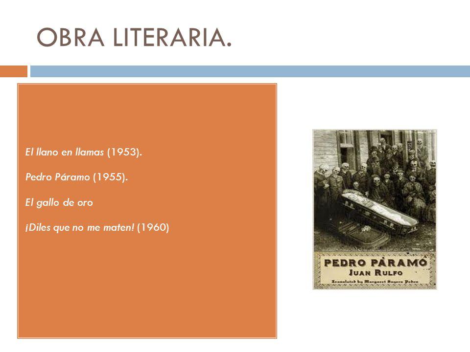 OBRA LITERARIA. El llano en llamas (1953). Pedro Páramo (1955). El gallo de oro ¡Diles que no me maten! (1960)
