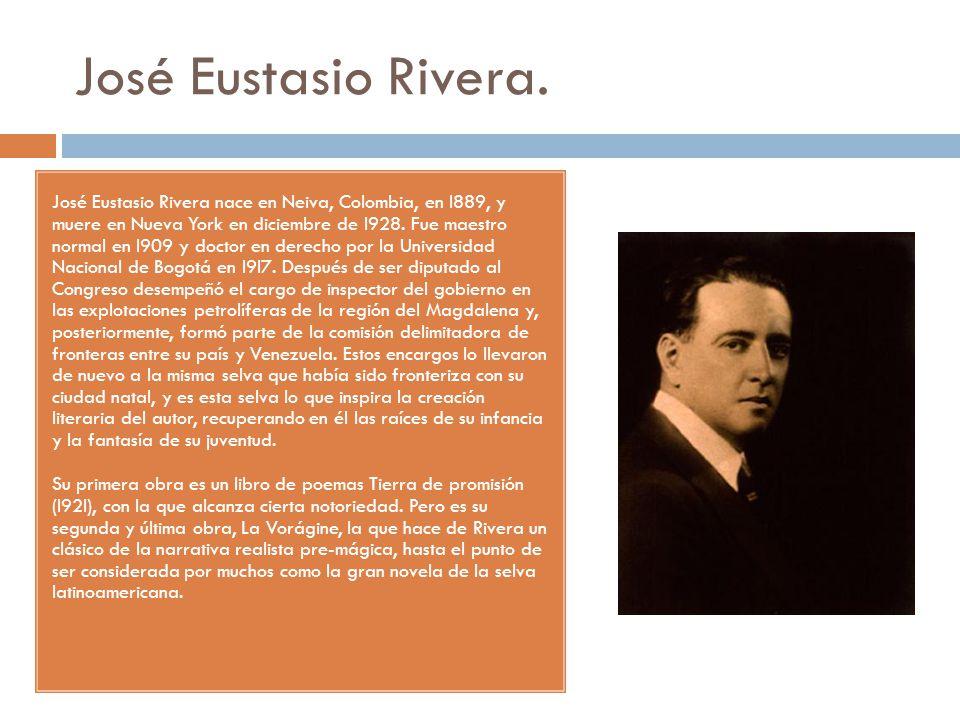 José Eustasio Rivera. José Eustasio Rivera nace en Neiva, Colombia, en l889, y muere en Nueva York en diciembre de l928. Fue maestro normal en l909 y