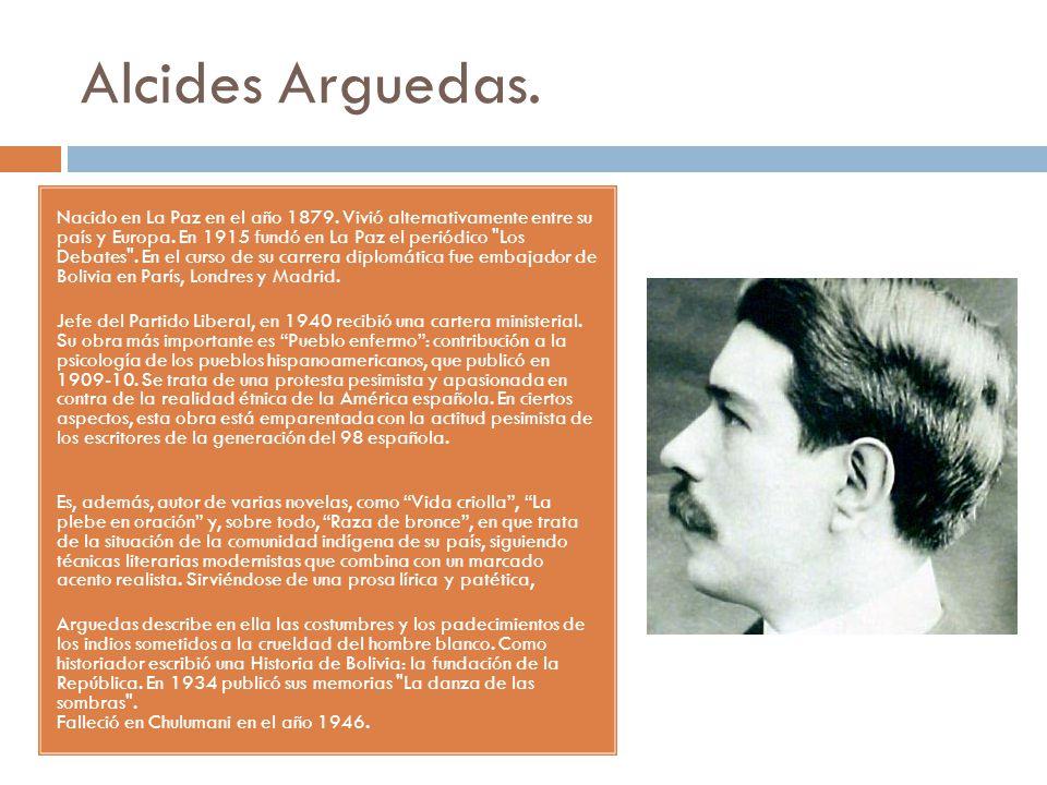 Alcides Arguedas. Nacido en La Paz en el año 1879. Vivió alternativamente entre su país y Europa. En 1915 fundó en La Paz el periódico