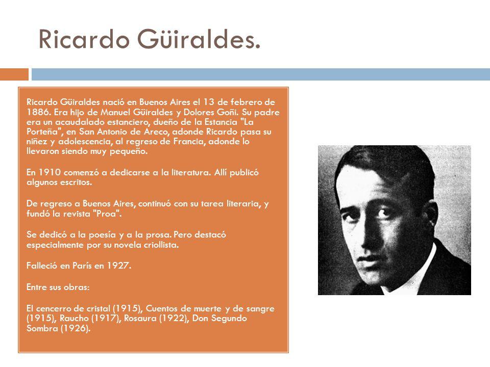 Ricardo Güiraldes. Ricardo Güiraldes nació en Buenos Aires el 13 de febrero de 1886. Era hijo de Manuel Güiraldes y Dolores Goñi. Su padre era un acau