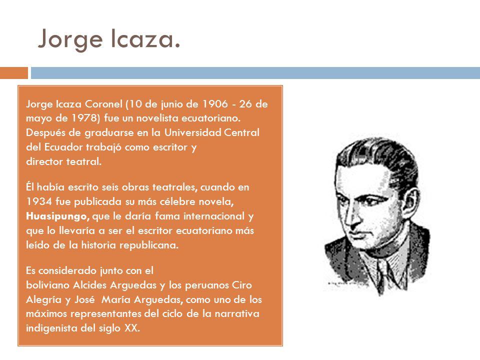 Jorge Icaza. Jorge Icaza Coronel (10 de junio de 1906 - 26 de mayo de 1978) fue un novelista ecuatoriano. Después de graduarse en la Universidad Centr