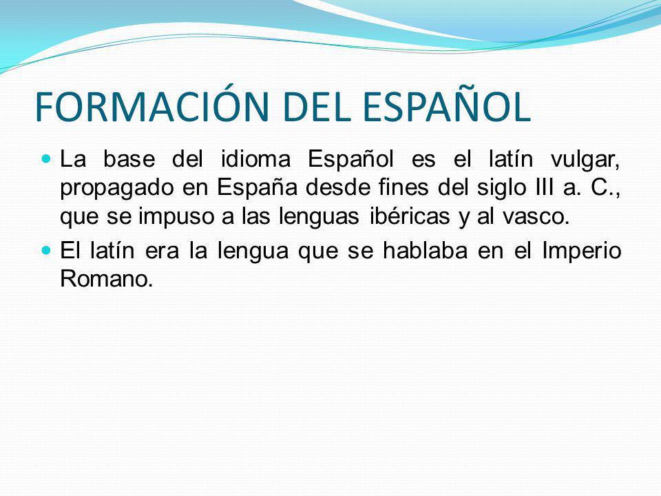 FORMACIÓN DEL ESPAÑOL La base del idioma Español es el latín vulgar, propagado en España desde fines del siglo III a. C., que se impuso a las lenguas