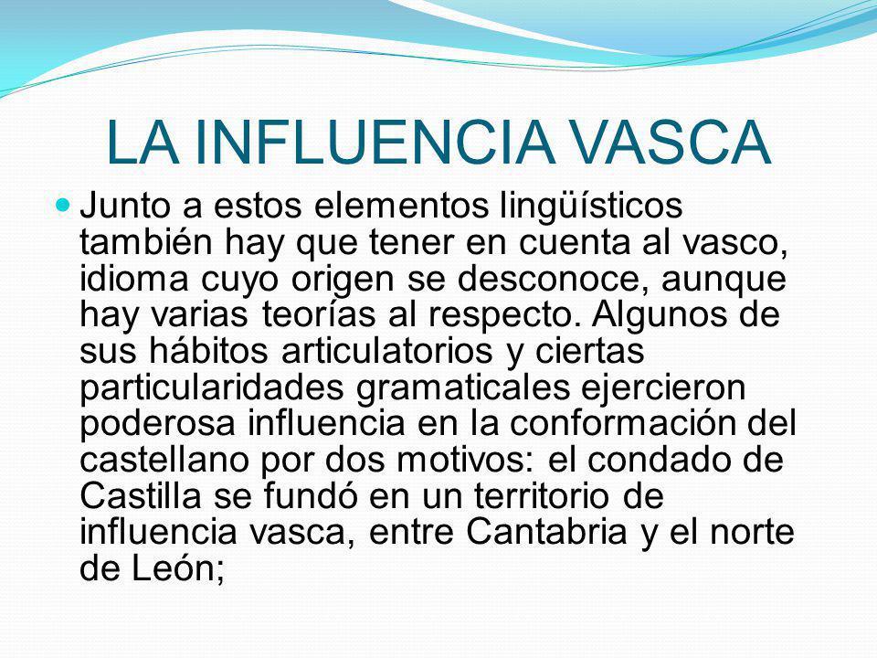 LA INFLUENCIA VASCA Junto a estos elementos lingüísticos también hay que tener en cuenta al vasco, idioma cuyo origen se desconoce, aunque hay varias