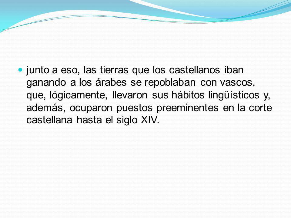junto a eso, las tierras que los castellanos iban ganando a los árabes se repoblaban con vascos, que, lógicamente, llevaron sus hábitos lingüísticos y