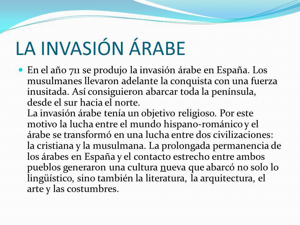 LA INVASIÓN ÁRABE En el año 711 se produjo la invasión árabe en España. Los musulmanes llevaron adelante la conquista con una fuerza inusitada. Así co