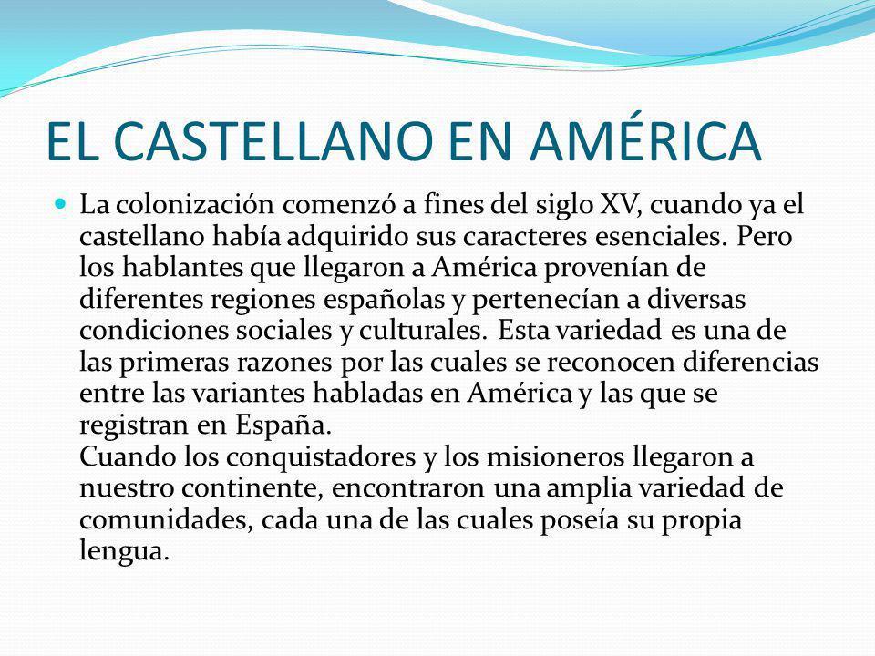EL CASTELLANO EN AMÉRICA La colonización comenzó a fines del siglo XV, cuando ya el castellano había adquirido sus caracteres esenciales. Pero los hab