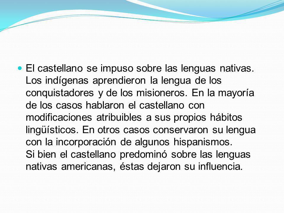 El castellano se impuso sobre las lenguas nativas. Los indígenas aprendieron la lengua de los conquistadores y de los misioneros. En la mayoría de los