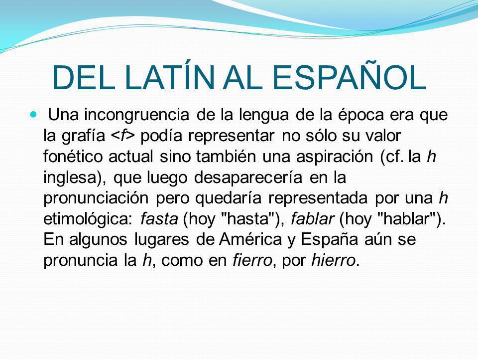 DEL LATÍN AL ESPAÑOL Una incongruencia de la lengua de la época era que la grafía podía representar no sólo su valor fonético actual sino también una