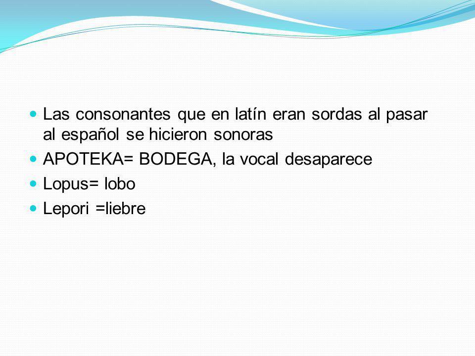 Las consonantes que en latín eran sordas al pasar al español se hicieron sonoras APOTEKA= BODEGA, la vocal desaparece Lopus= lobo Lepori =liebre