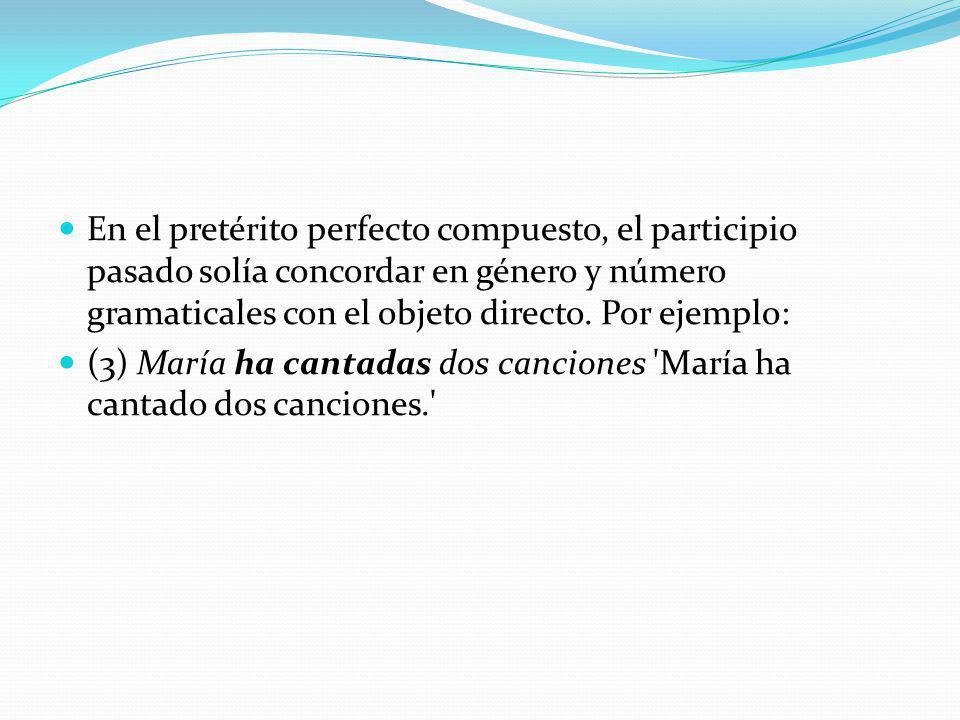 En el pretérito perfecto compuesto, el participio pasado solía concordar en género y número gramaticales con el objeto directo. Por ejemplo: (3) María