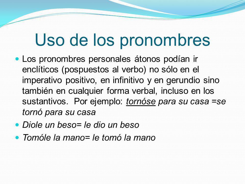 Uso de los pronombres Los pronombres personales átonos podían ir enclíticos (pospuestos al verbo) no sólo en el imperativo positivo, en infinitivo y e