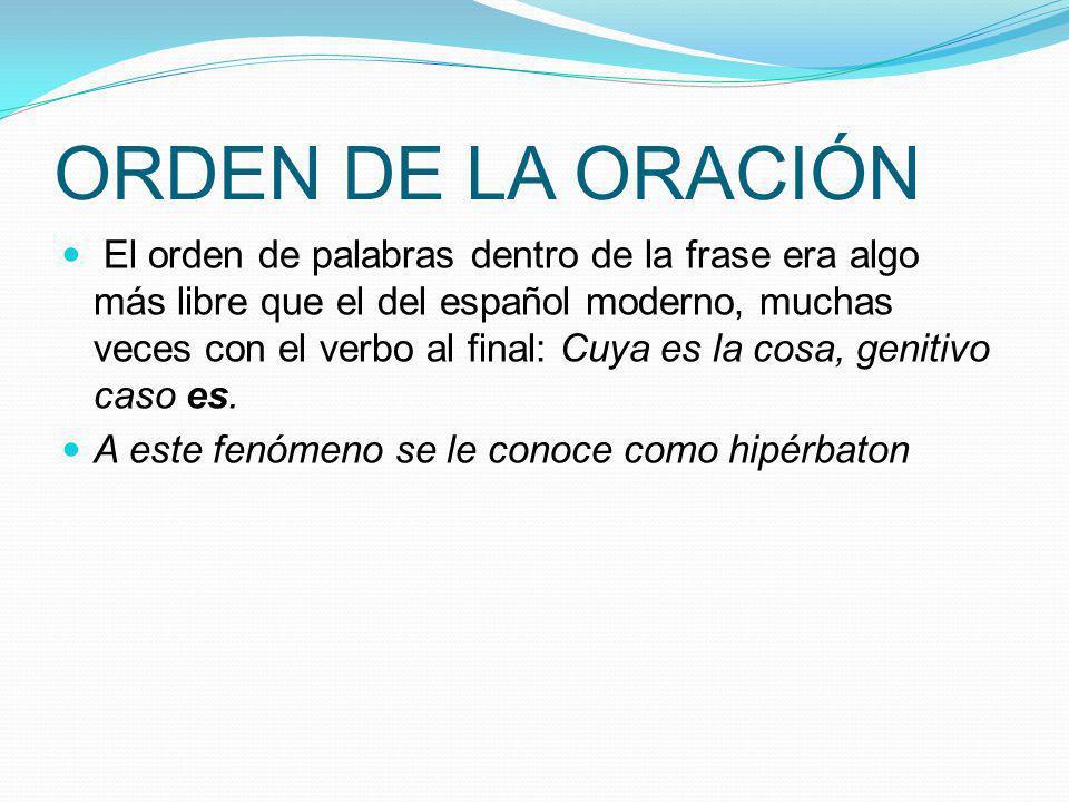 ORDEN DE LA ORACIÓN El orden de palabras dentro de la frase era algo más libre que el del español moderno, muchas veces con el verbo al final: Cuya es
