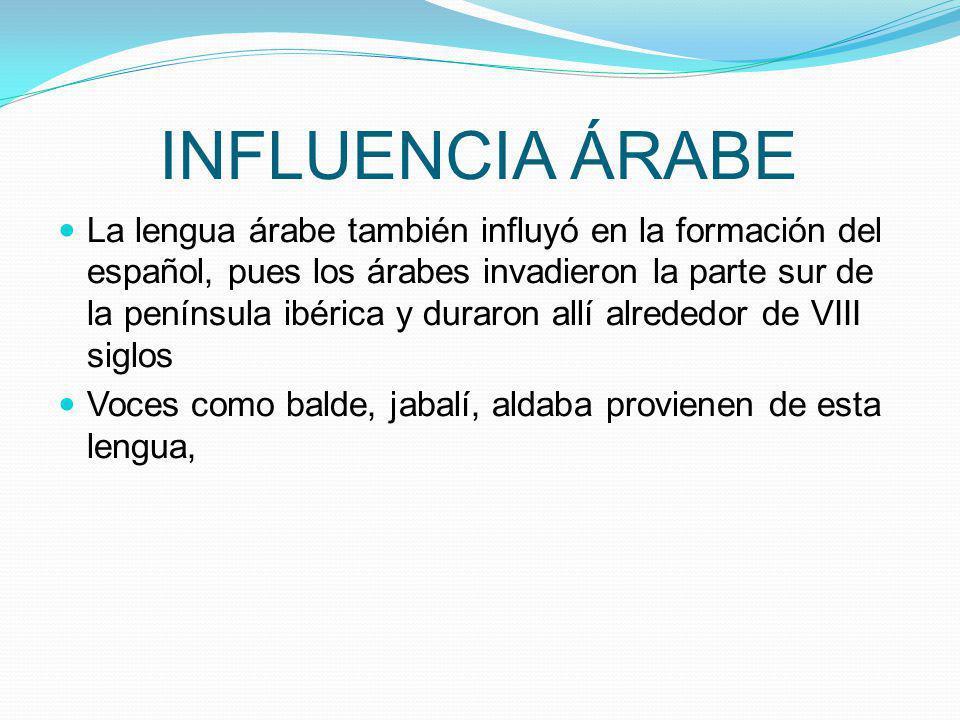 INFLUENCIA ÁRABE La lengua árabe también influyó en la formación del español, pues los árabes invadieron la parte sur de la península ibérica y duraro