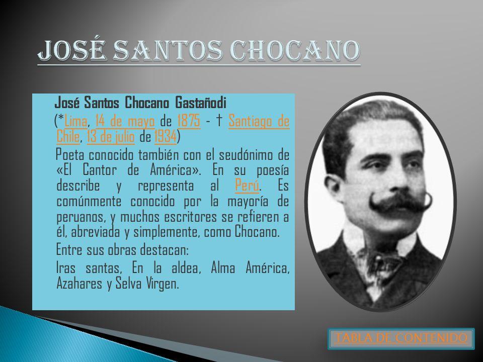 José Santos Chocano Gastañodi (*Lima, 14 de mayo de 1875 - Santiago de Chile, 13 de julio de 1934)Lima14 de mayo1875Santiago de Chile13 de julio1934 Poeta conocido también con el seudónimo de «El Cantor de América».