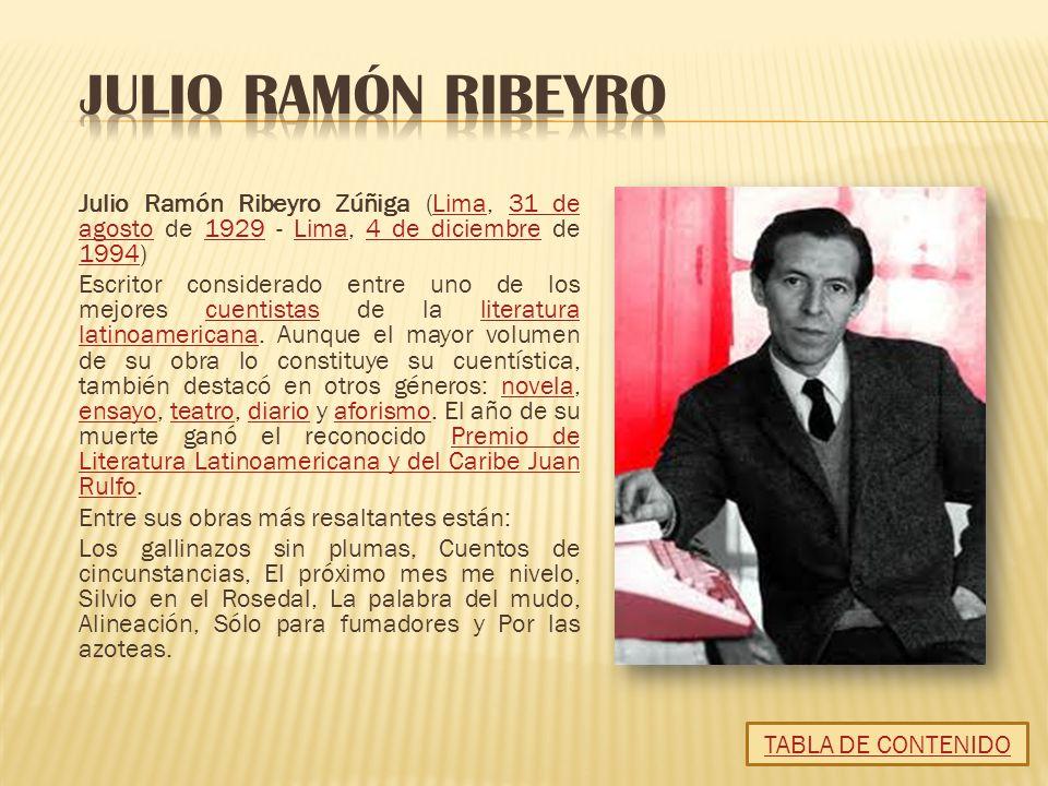 Julio Ramón Ribeyro Zúñiga (Lima, 31 de agosto de 1929 - Lima, 4 de diciembre de 1994)Lima31 de agosto1929Lima4 de diciembre 1994 Escritor considerado entre uno de los mejores cuentistas de la literatura latinoamericana.
