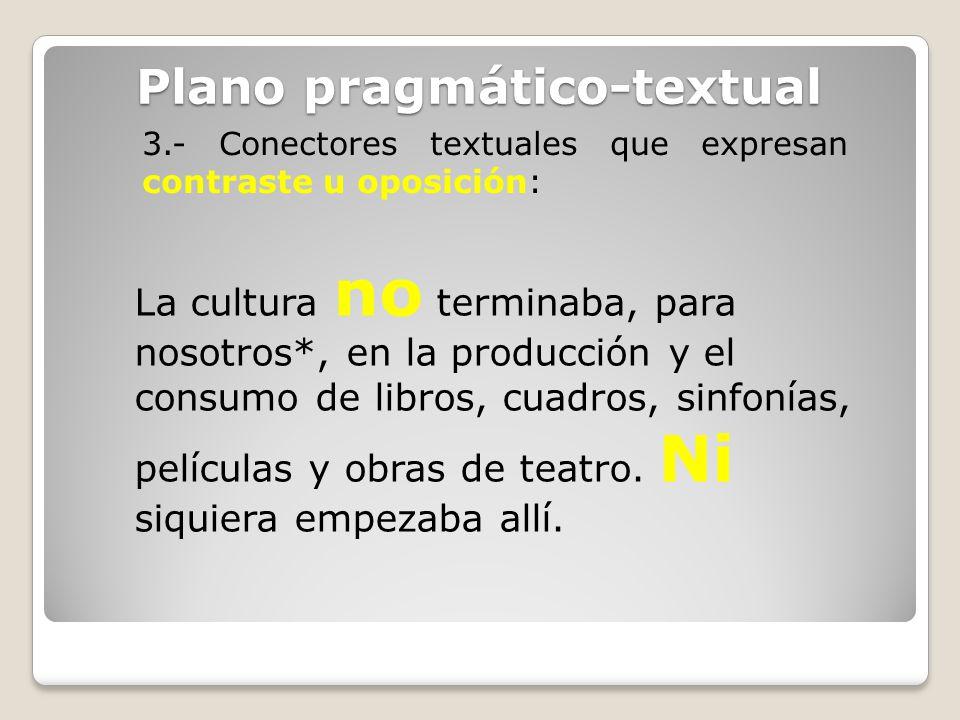 Plano pragmático-textual 3.- Conectores textuales que expresan contraste u oposición: La cultura no terminaba, para nosotros*, en la producción y el c