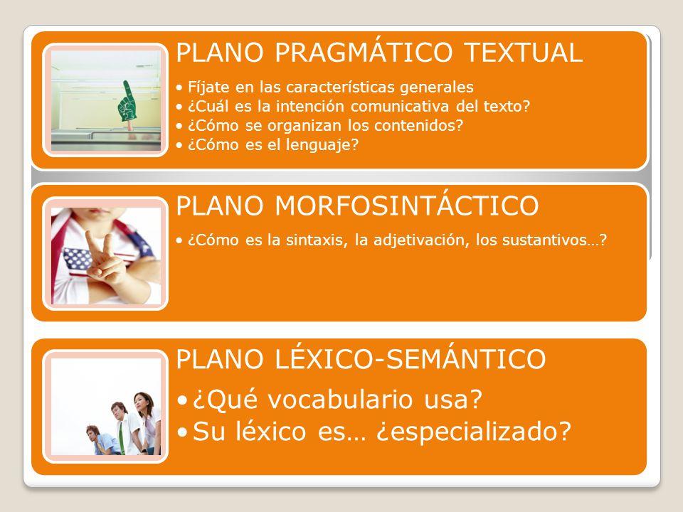 PLANO PRAGMÁTICO TEXTUAL Fíjate en las características generales ¿Cuál es la intención comunicativa del texto? ¿Cómo se organizan los contenidos? ¿Cóm