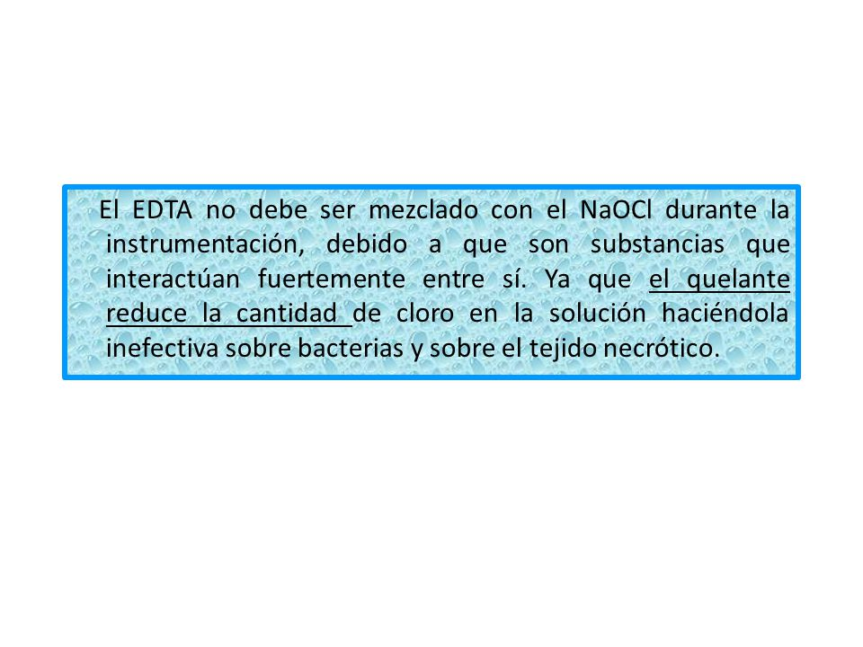 El EDTA no debe ser mezclado con el NaOCl durante la instrumentación, debido a que son substancias que interactúan fuertemente entre sí. Ya que el que