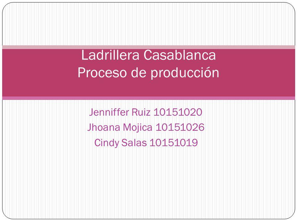 Jenniffer Ruiz 10151020 Jhoana Mojica 10151026 Cindy Salas 10151019 Ladrillera Casablanca Proceso de producción