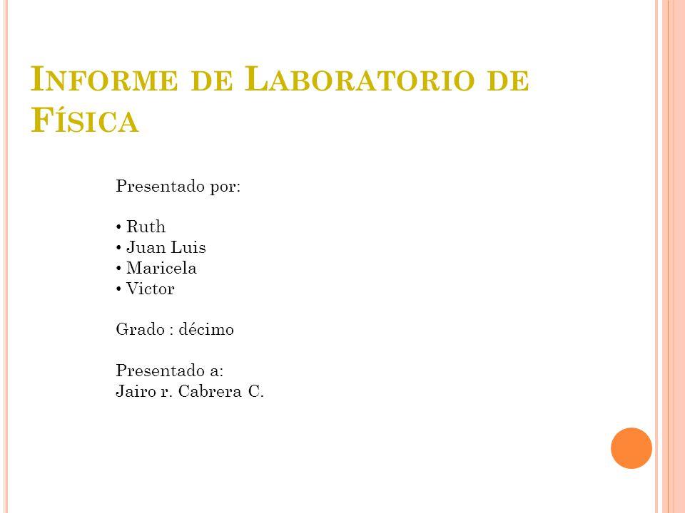 I NFORME DE L ABORATORIO DE F ÍSICA Presentado por: Ruth Juan Luis Maricela Victor Grado : décimo Presentado a: Jairo r. Cabrera C.