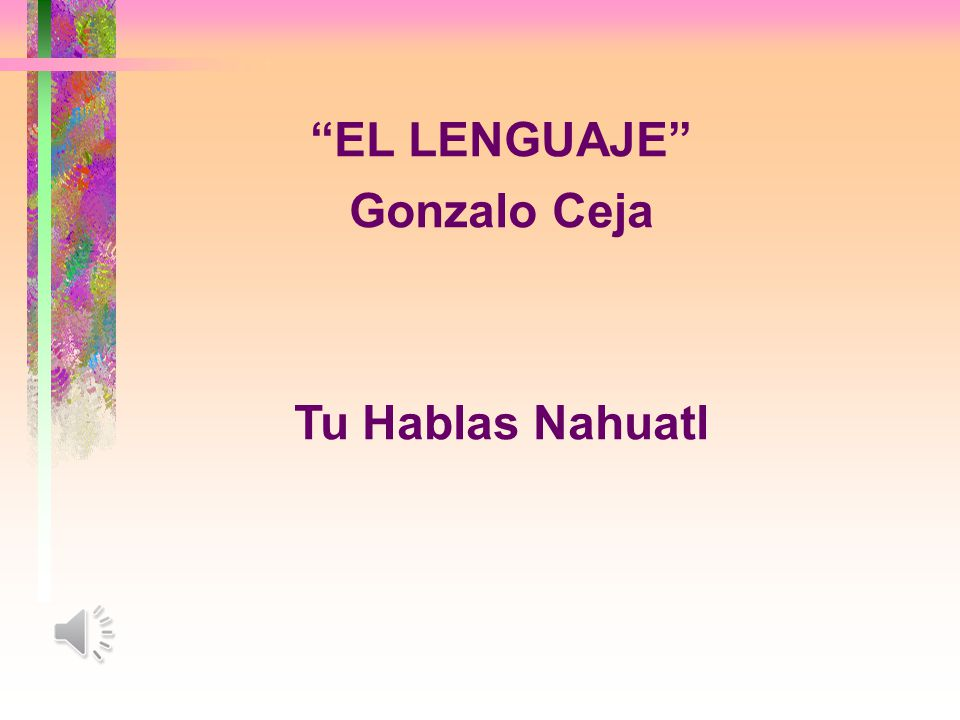 EL LENGUAJE Gonzalo Ceja Tu Hablas Nahuatl