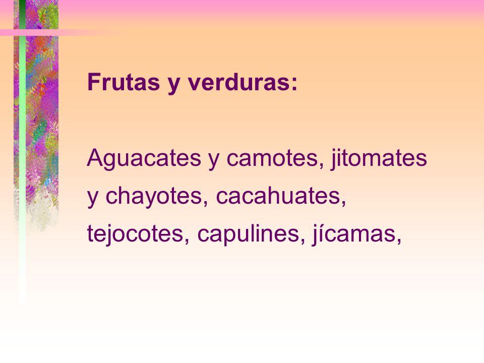 Frutas y verduras: Aguacates y camotes, jitomates y chayotes, cacahuates, tejocotes, capulines, jícamas,