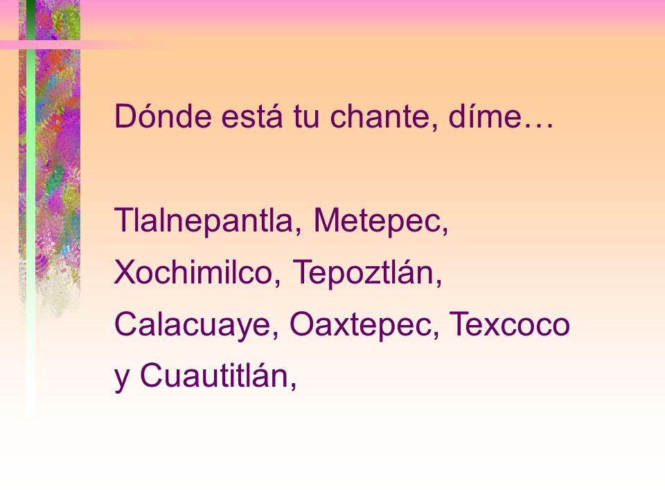 Dónde está tu chante, díme… Tlalnepantla, Metepec, Xochimilco, Tepoztlán, Calacuaye, Oaxtepec, Texcoco y Cuautitlán,