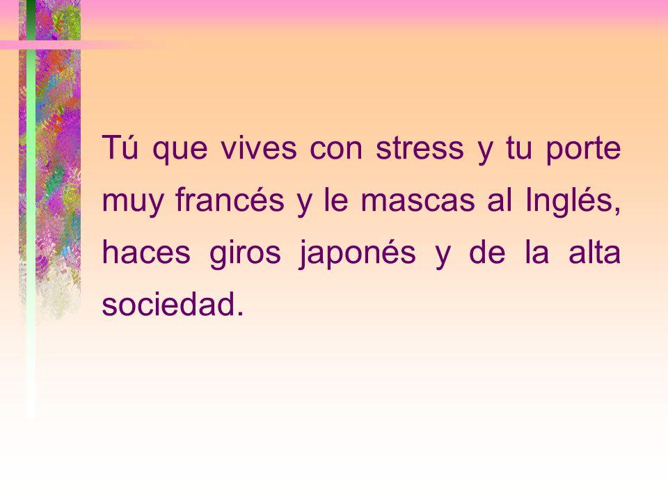 Tú que vives con stress y tu porte muy francés y le mascas al Inglés, haces giros japonés y de la alta sociedad.