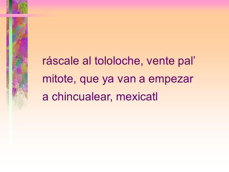 ráscale al tololoche, vente pal mitote, que ya van a empezar a chincualear, mexicatl