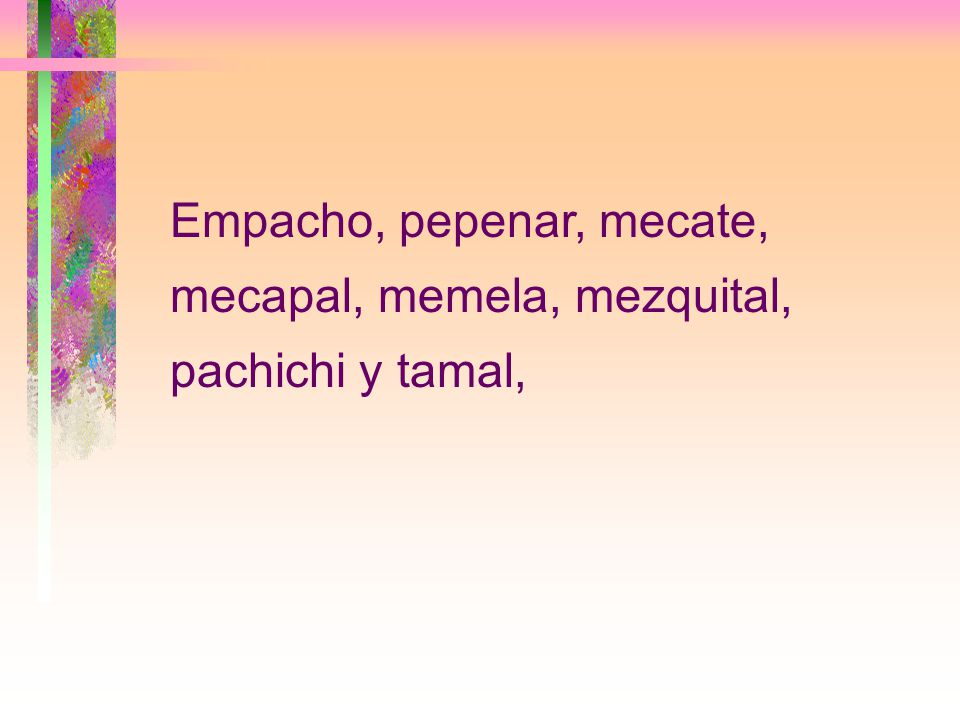 Empacho, pepenar, mecate, mecapal, memela, mezquital, pachichi y tamal,