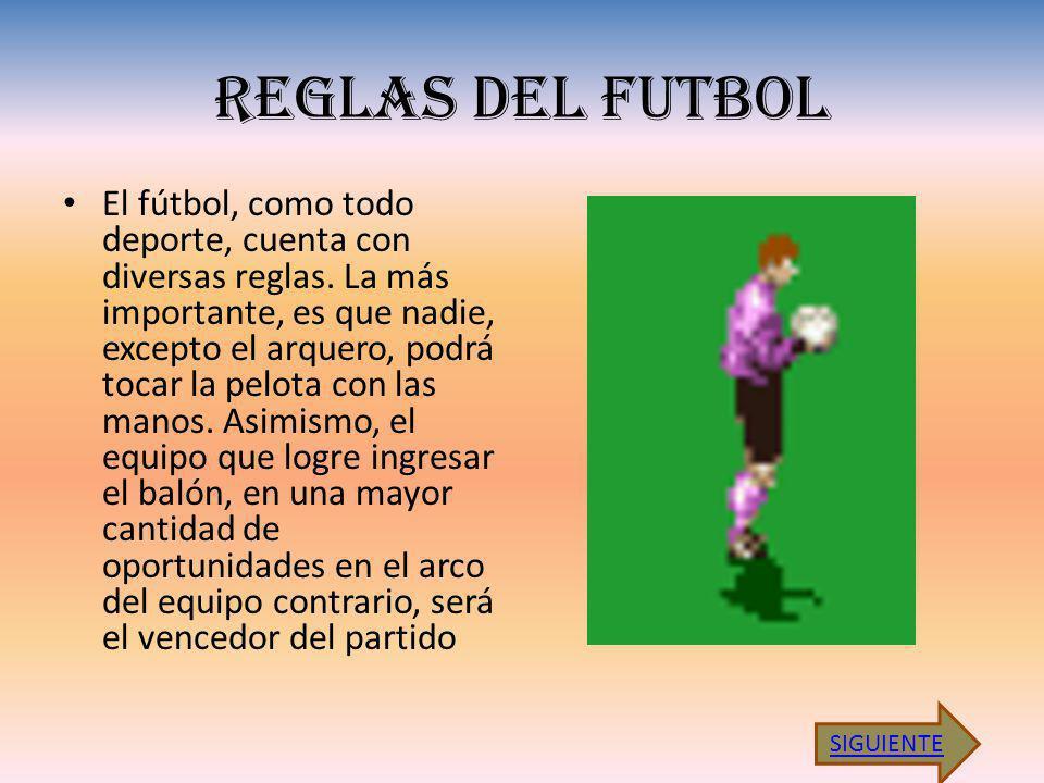 REGLAS DEL FUTBOL El fútbol, como todo deporte, cuenta con diversas reglas. La más importante, es que nadie, excepto el arquero, podrá tocar la pelota