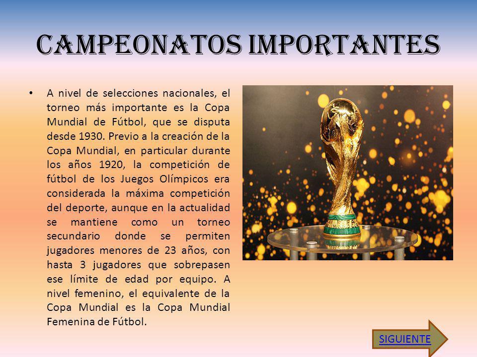 CAMPEONATOS IMPORTANTES A nivel de selecciones nacionales, el torneo más importante es la Copa Mundial de Fútbol, que se disputa desde 1930.