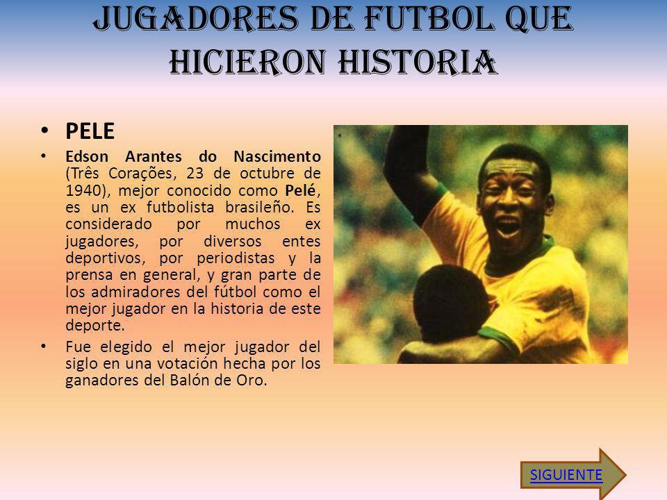 JUGADORES DE FUTBOL QUE HICIERON HISTORIA PELE Edson Arantes do Nascimento (Três Corações, 23 de octubre de 1940), mejor conocido como Pelé, es un ex futbolista brasileño.