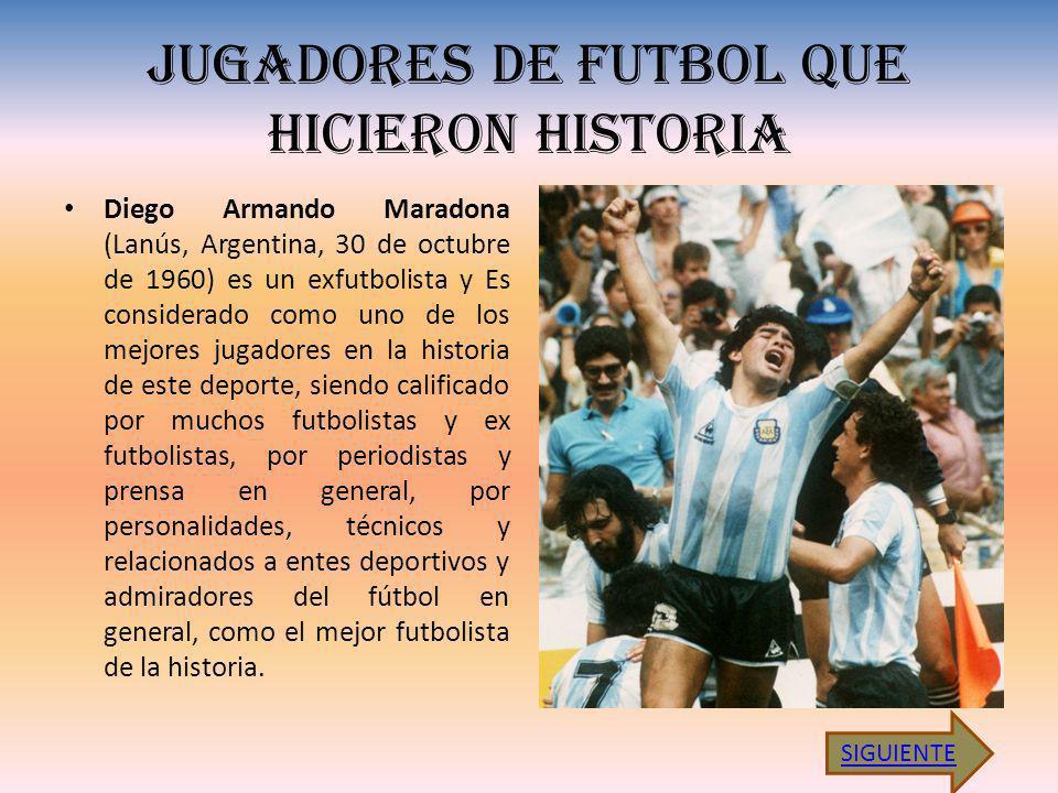 JUGADORES DE FUTBOL QUE HICIERON HISTORIA Diego Armando Maradona (Lanús, Argentina, 30 de octubre de 1960) es un exfutbolista y Es considerado como uno de los mejores jugadores en la historia de este deporte, siendo calificado por muchos futbolistas y ex futbolistas, por periodistas y prensa en general, por personalidades, técnicos y relacionados a entes deportivos y admiradores del fútbol en general, como el mejor futbolista de la historia.
