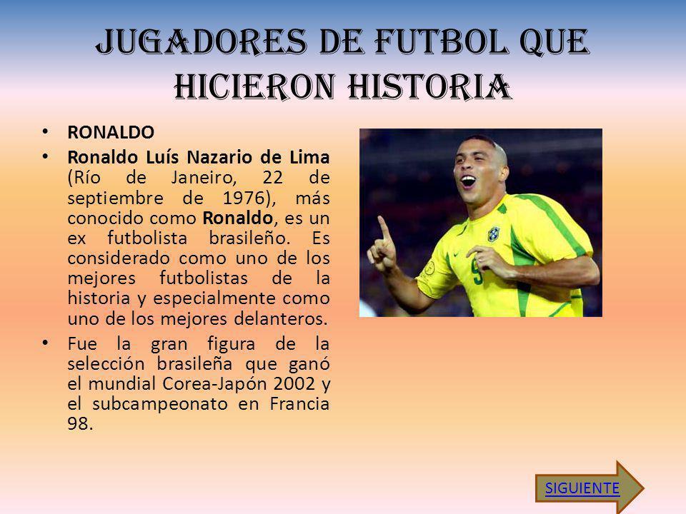 JUGADORES DE FUTBOL QUE HICIERON HISTORIA RONALDO Ronaldo Luís Nazario de Lima (Río de Janeiro, 22 de septiembre de 1976), más conocido como Ronaldo, es un ex futbolista brasileño.